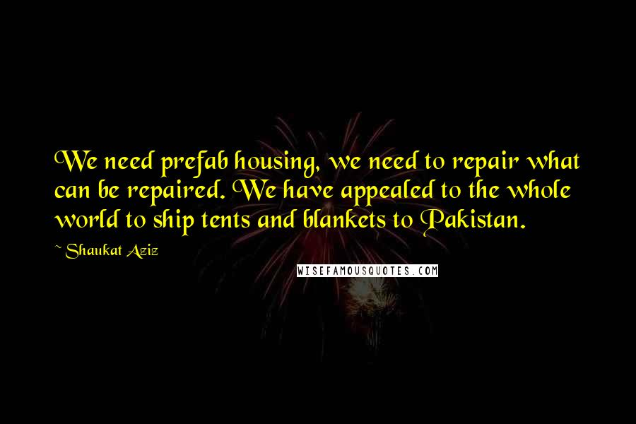Shaukat Aziz quotes: We need prefab housing, we need to repair what can be repaired. We have appealed to the whole world to ship tents and blankets to Pakistan.