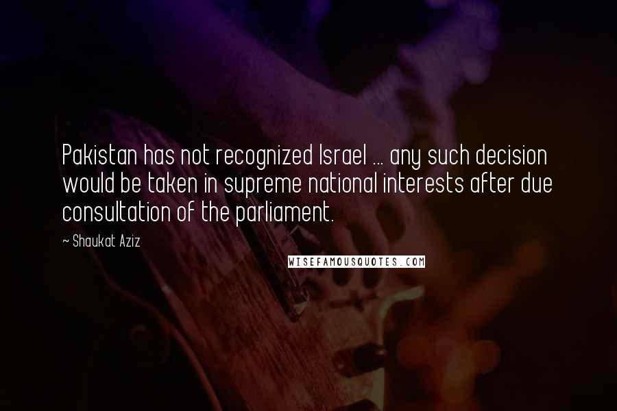 Shaukat Aziz quotes: Pakistan has not recognized Israel ... any such decision would be taken in supreme national interests after due consultation of the parliament.