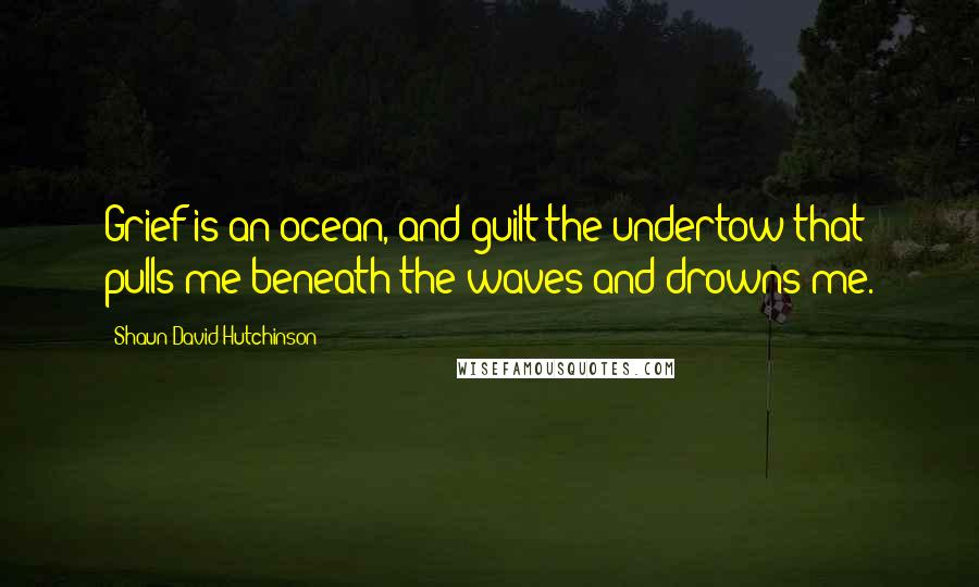 Shaun David Hutchinson quotes: Grief is an ocean, and guilt the undertow that pulls me beneath the waves and drowns me.