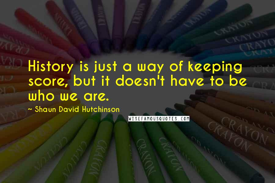 Shaun David Hutchinson quotes: History is just a way of keeping score, but it doesn't have to be who we are.