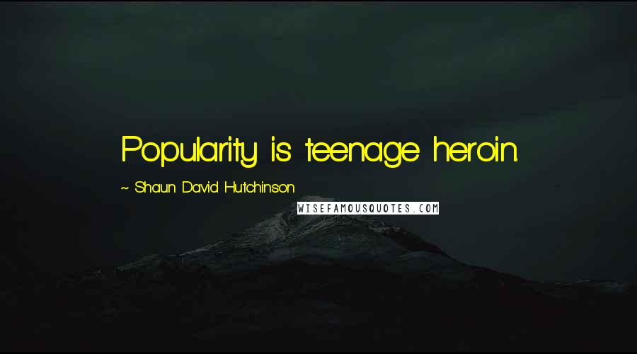 Shaun David Hutchinson quotes: Popularity is teenage heroin.