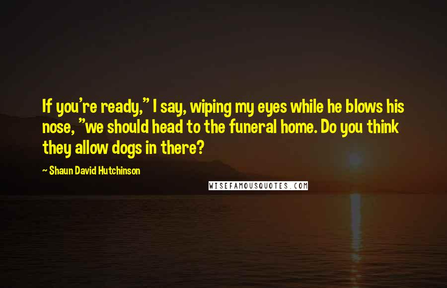 "Shaun David Hutchinson quotes: If you're ready,"" I say, wiping my eyes while he blows his nose, ""we should head to the funeral home. Do you think they allow dogs in there?"