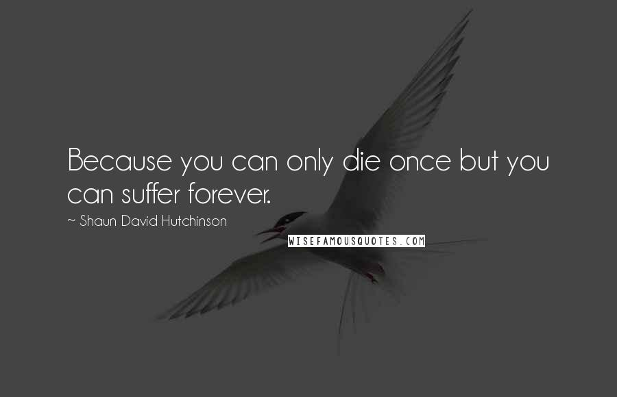 Shaun David Hutchinson quotes: Because you can only die once but you can suffer forever.