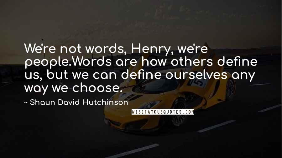 Shaun David Hutchinson quotes: We're not words, Henry, we're people.Words are how others define us, but we can define ourselves any way we choose.