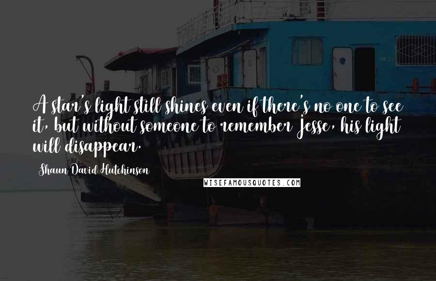 Shaun David Hutchinson quotes: A star's light still shines even if there's no one to see it, but without someone to remember Jesse, his light will disappear.