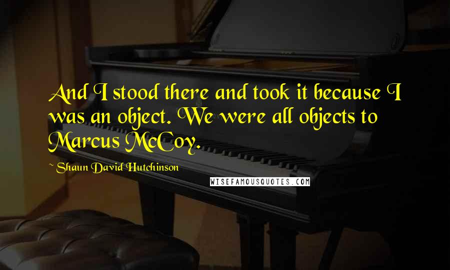 Shaun David Hutchinson quotes: And I stood there and took it because I was an object. We were all objects to Marcus McCoy.