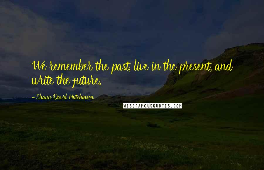 Shaun David Hutchinson quotes: We remember the past, live in the present, and write the future.