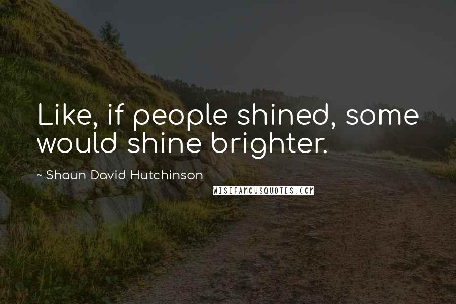 Shaun David Hutchinson quotes: Like, if people shined, some would shine brighter.