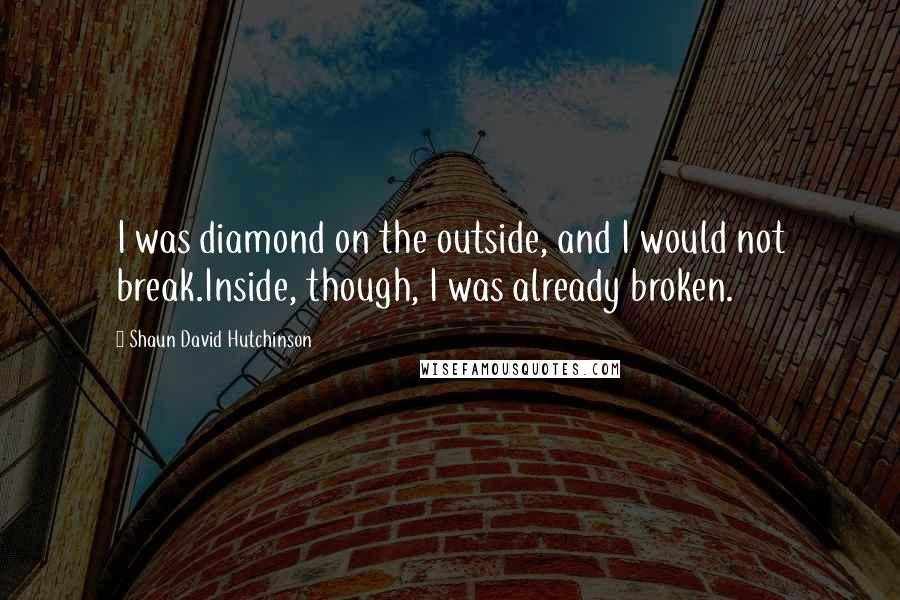 Shaun David Hutchinson quotes: I was diamond on the outside, and I would not break.Inside, though, I was already broken.