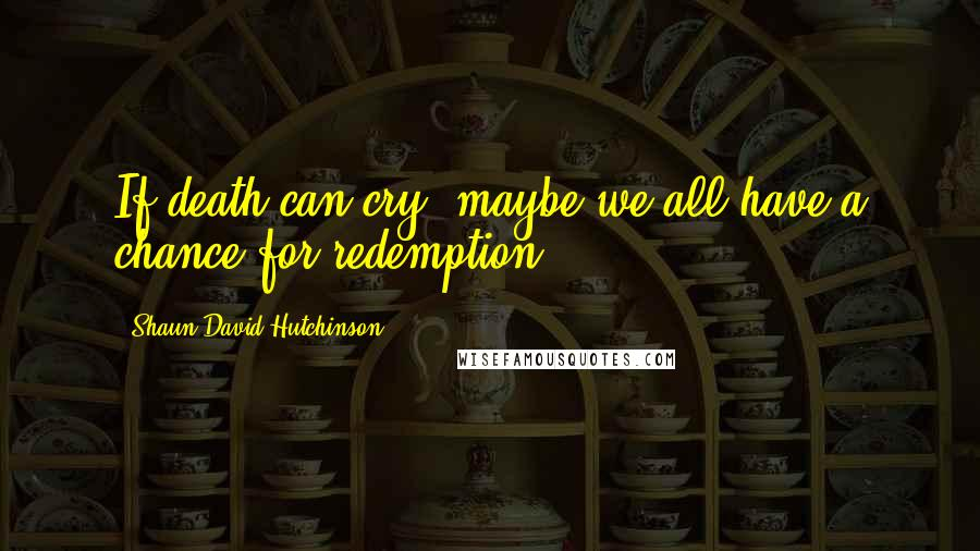 Shaun David Hutchinson quotes: If death can cry, maybe we all have a chance for redemption.