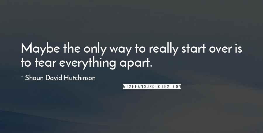 Shaun David Hutchinson quotes: Maybe the only way to really start over is to tear everything apart.