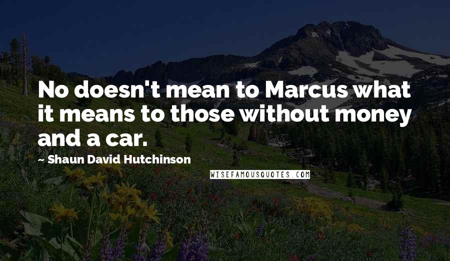 Shaun David Hutchinson quotes: No doesn't mean to Marcus what it means to those without money and a car.
