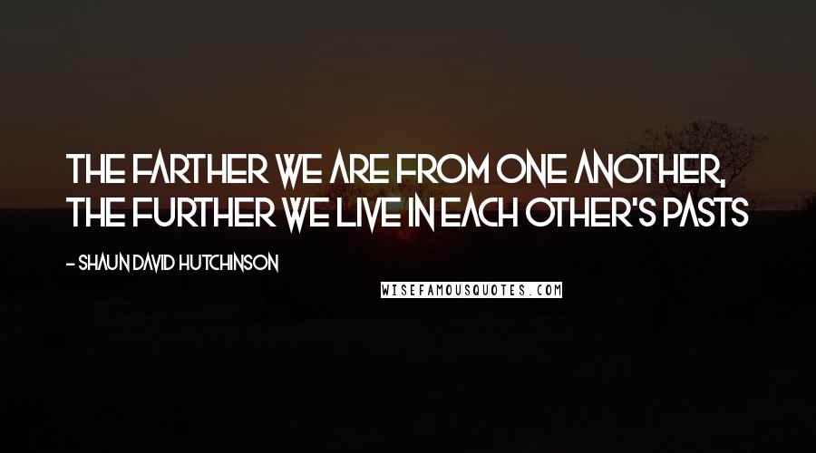 Shaun David Hutchinson quotes: The farther we are from one another, the further we live in each other's pasts