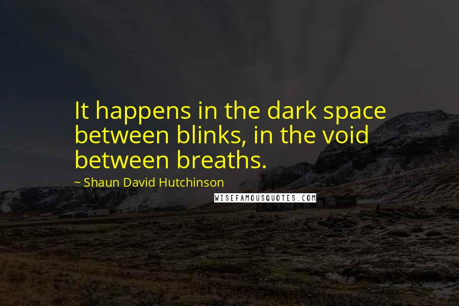 Shaun David Hutchinson quotes: It happens in the dark space between blinks, in the void between breaths.