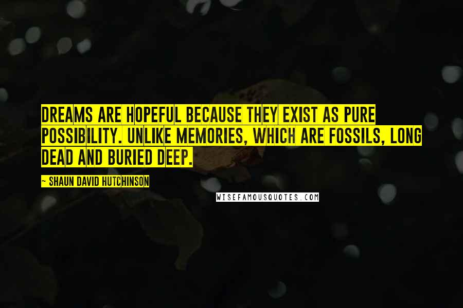Shaun David Hutchinson quotes: Dreams are hopeful because they exist as pure possibility. Unlike memories, which are fossils, long dead and buried deep.