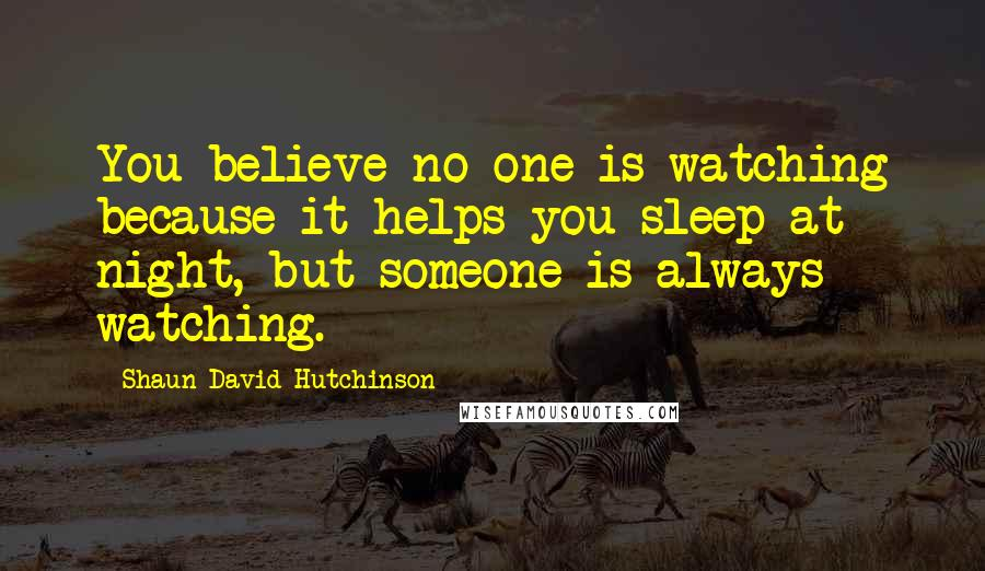 Shaun David Hutchinson quotes: You believe no one is watching because it helps you sleep at night, but someone is always watching.