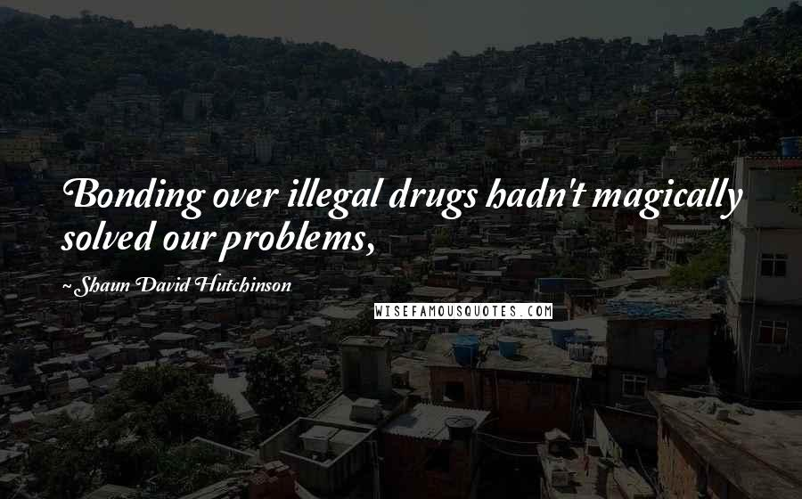 Shaun David Hutchinson quotes: Bonding over illegal drugs hadn't magically solved our problems,