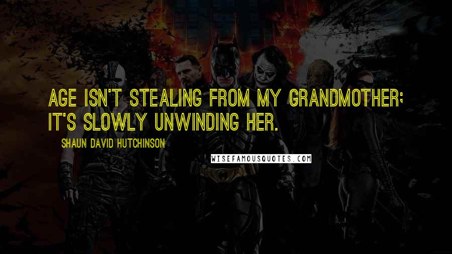 Shaun David Hutchinson quotes: Age isn't stealing from my grandmother; it's slowly unwinding her.