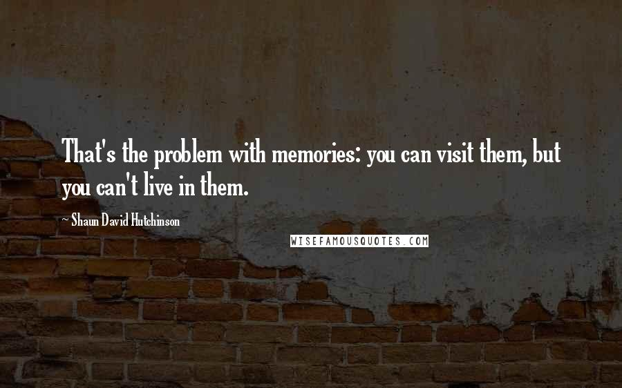 Shaun David Hutchinson quotes: That's the problem with memories: you can visit them, but you can't live in them.