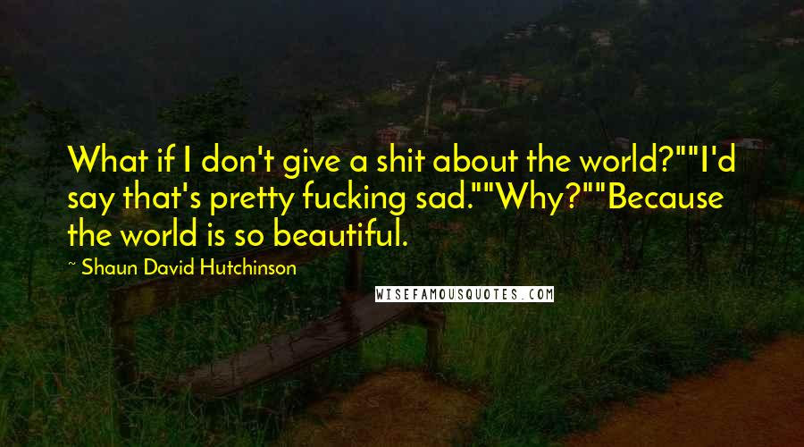 "Shaun David Hutchinson quotes: What if I don't give a shit about the world?""""I'd say that's pretty fucking sad.""""Why?""""Because the world is so beautiful."