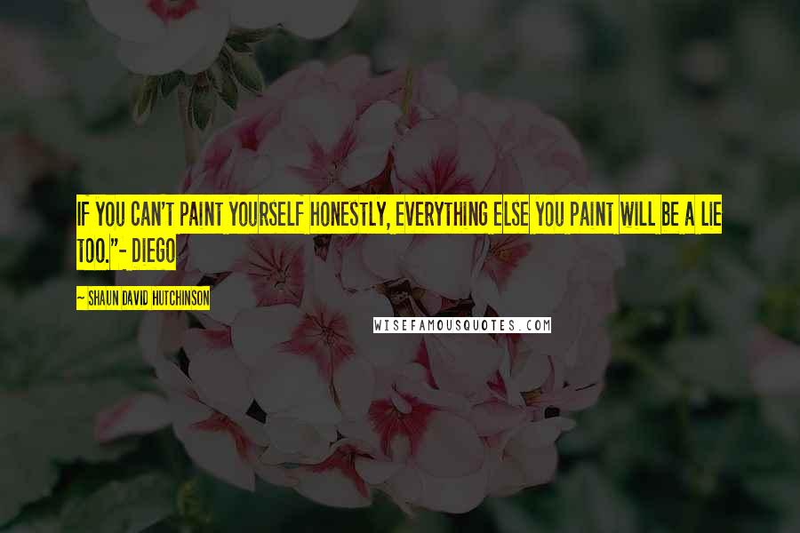"Shaun David Hutchinson quotes: If you can't paint yourself honestly, everything else you paint will be a lie too.""- Diego"