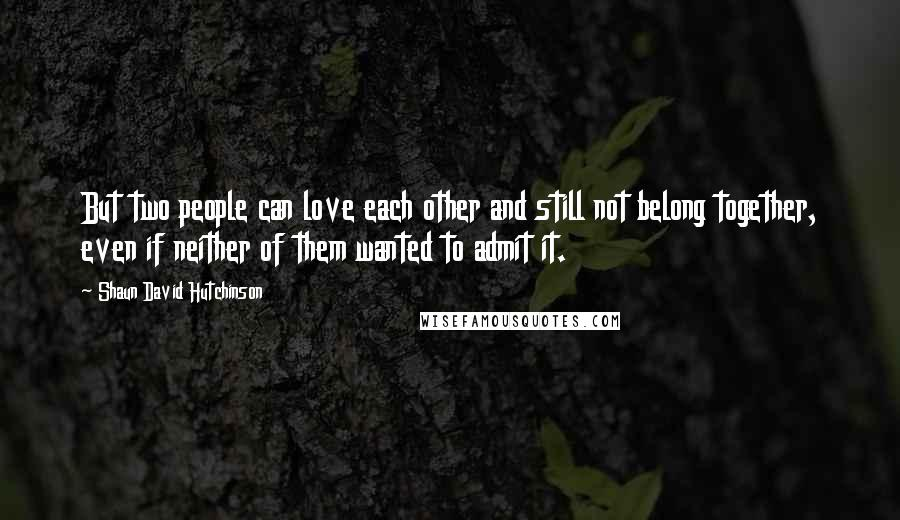Shaun David Hutchinson quotes: But two people can love each other and still not belong together, even if neither of them wanted to admit it.