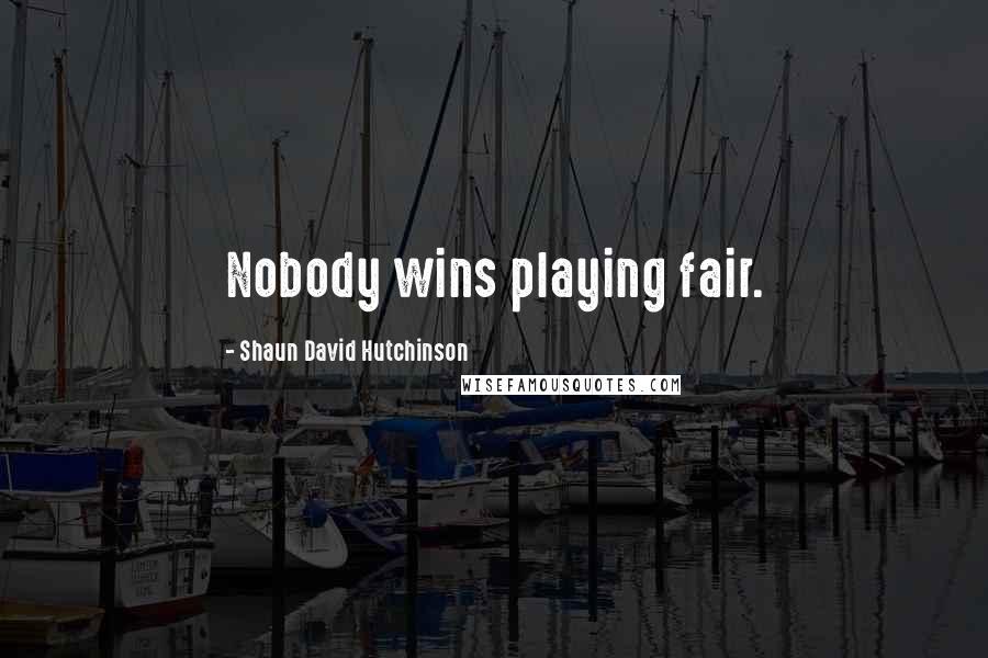 Shaun David Hutchinson quotes: Nobody wins playing fair.