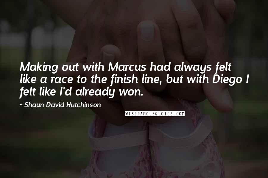 Shaun David Hutchinson quotes: Making out with Marcus had always felt like a race to the finish line, but with Diego I felt like I'd already won.