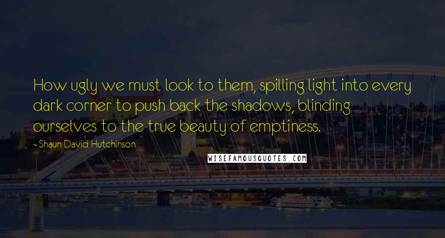 Shaun David Hutchinson quotes: How ugly we must look to them, spilling light into every dark corner to push back the shadows, blinding ourselves to the true beauty of emptiness.