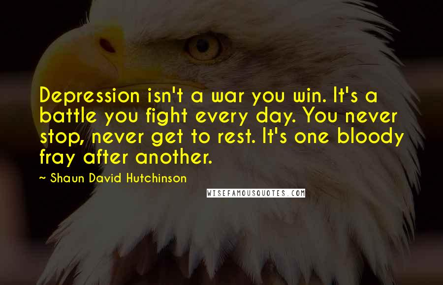 Shaun David Hutchinson quotes: Depression isn't a war you win. It's a battle you fight every day. You never stop, never get to rest. It's one bloody fray after another.