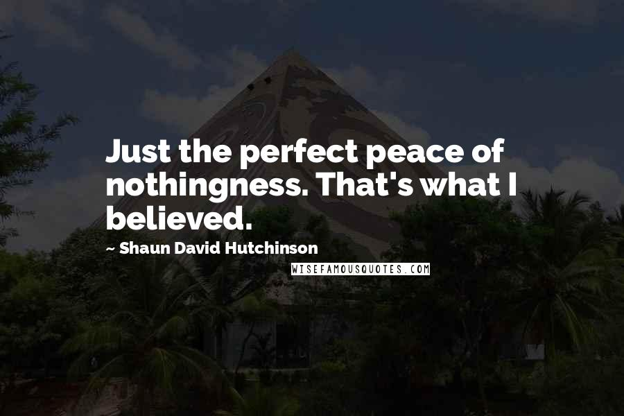 Shaun David Hutchinson quotes: Just the perfect peace of nothingness. That's what I believed.