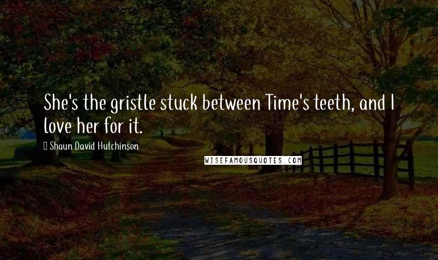 Shaun David Hutchinson quotes: She's the gristle stuck between Time's teeth, and I love her for it.