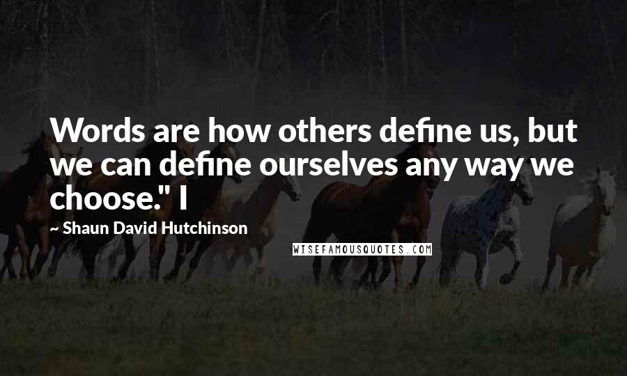 "Shaun David Hutchinson quotes: Words are how others define us, but we can define ourselves any way we choose."" I"