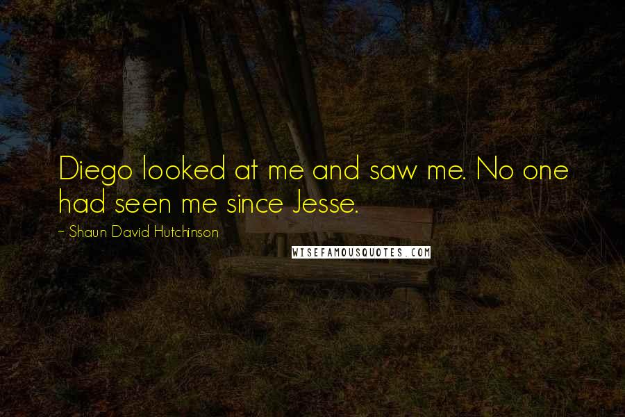 Shaun David Hutchinson quotes: Diego looked at me and saw me. No one had seen me since Jesse.