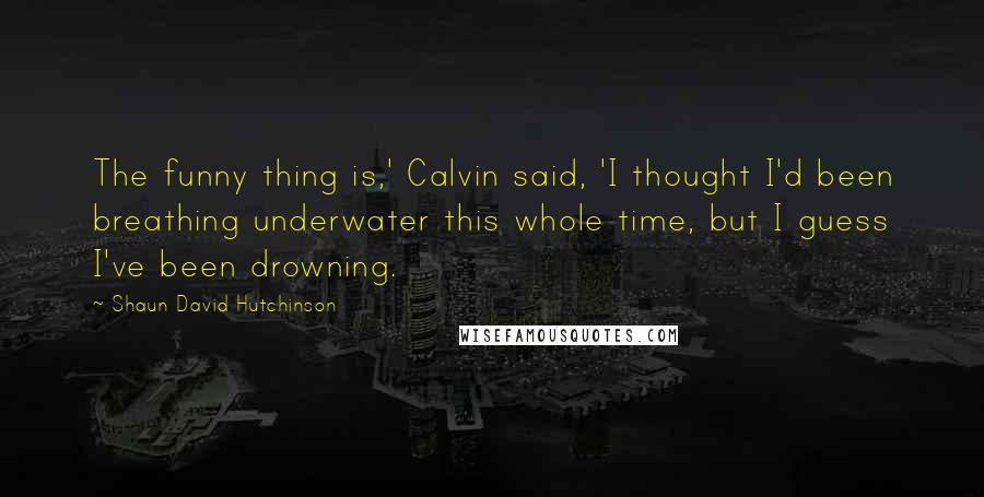 Shaun David Hutchinson quotes: The funny thing is,' Calvin said, 'I thought I'd been breathing underwater this whole time, but I guess I've been drowning.