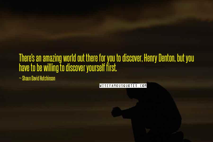 Shaun David Hutchinson quotes: There's an amazing world out there for you to discover, Henry Denton, but you have to be willing to discover yourself first.