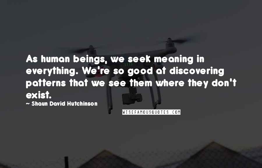 Shaun David Hutchinson quotes: As human beings, we seek meaning in everything. We're so good at discovering patterns that we see them where they don't exist.