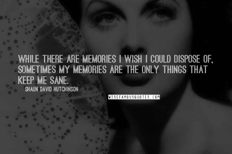 Shaun David Hutchinson quotes: While there are memories I wish I could dispose of, sometimes my memories are the only things that keep me sane.