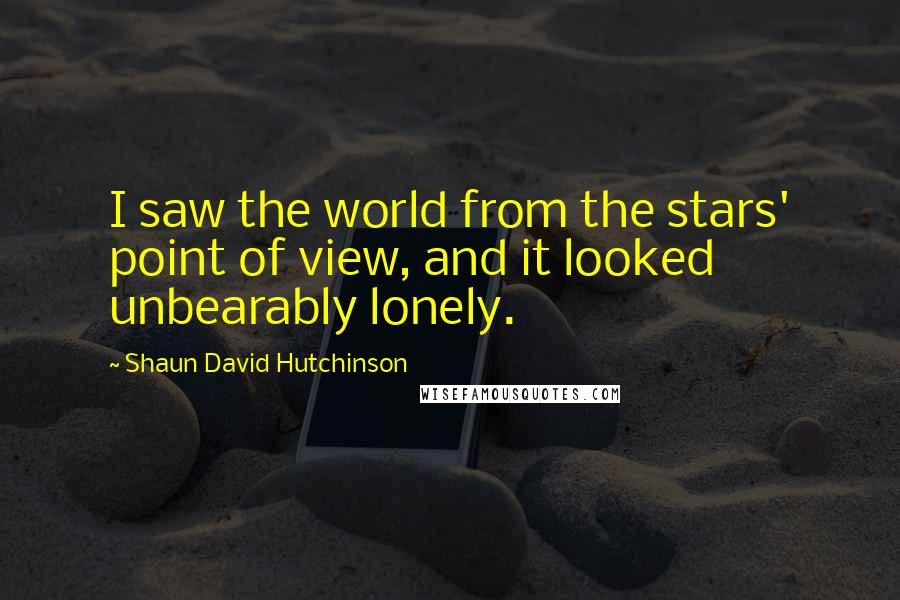 Shaun David Hutchinson quotes: I saw the world from the stars' point of view, and it looked unbearably lonely.