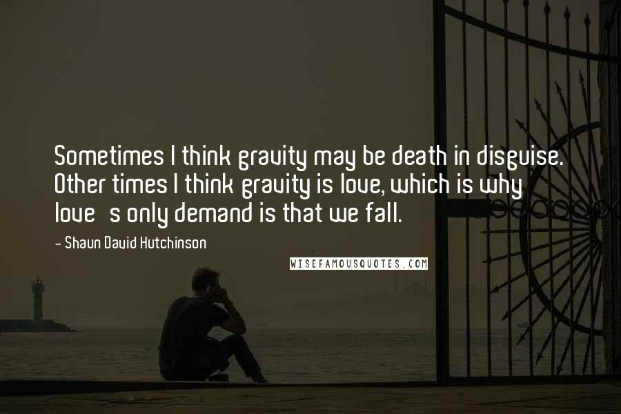 Shaun David Hutchinson quotes: Sometimes I think gravity may be death in disguise. Other times I think gravity is love, which is why love's only demand is that we fall.