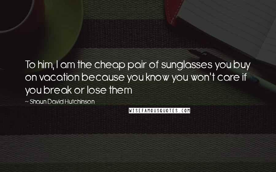 Shaun David Hutchinson quotes: To him, I am the cheap pair of sunglasses you buy on vacation because you know you won't care if you break or lose them