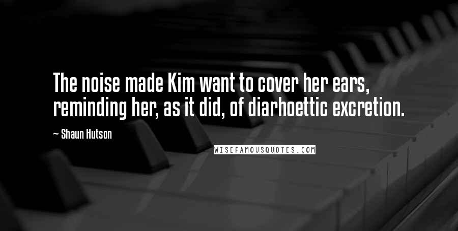 Shaun Hutson quotes: The noise made Kim want to cover her ears, reminding her, as it did, of diarhoettic excretion.
