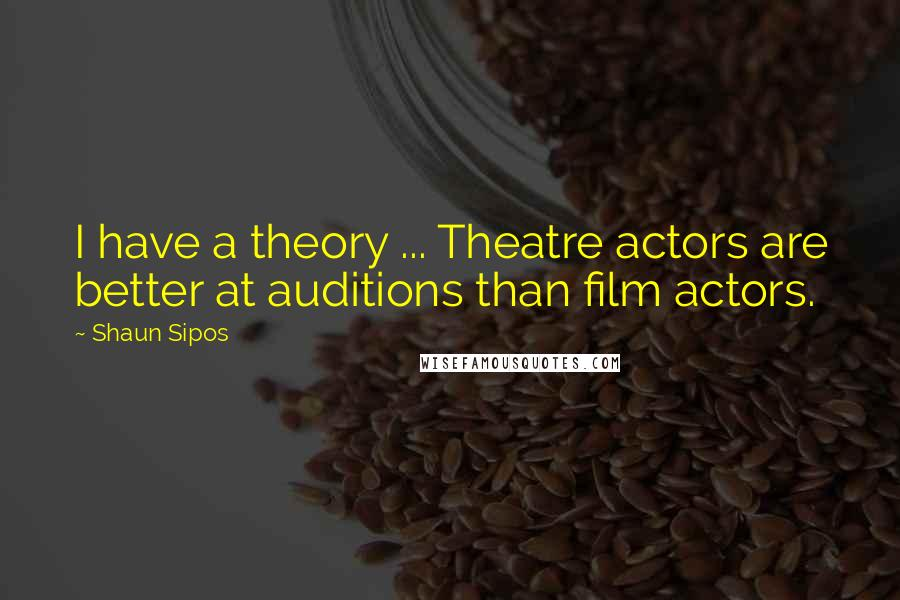 Shaun Sipos quotes: I have a theory ... Theatre actors are better at auditions than film actors.