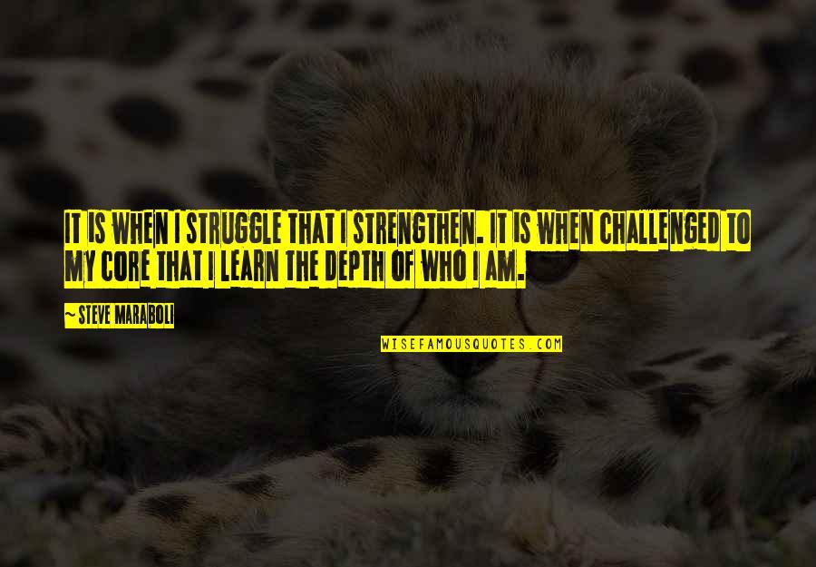 Shaun Suisham Quotes By Steve Maraboli: It is when I struggle that I strengthen.