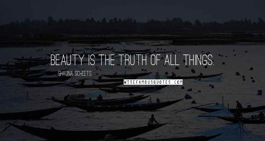 Shauna Scheets quotes: Beauty is the truth of all things.