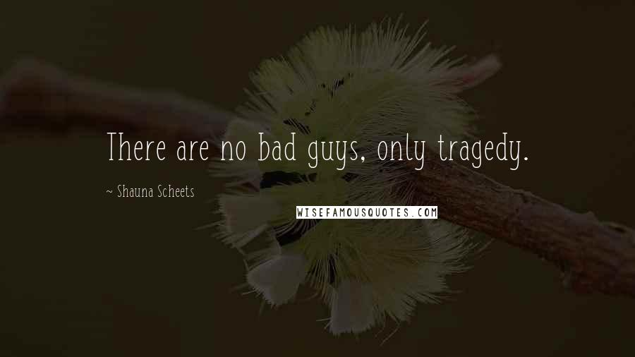 Shauna Scheets quotes: There are no bad guys, only tragedy.