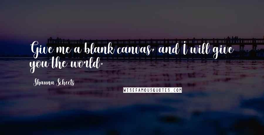 Shauna Scheets quotes: Give me a blank canvas, and I will give you the world.