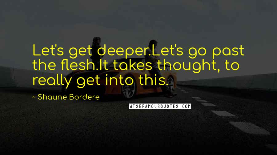 Shaune Bordere quotes: Let's get deeper.Let's go past the flesh.It takes thought, to really get into this.