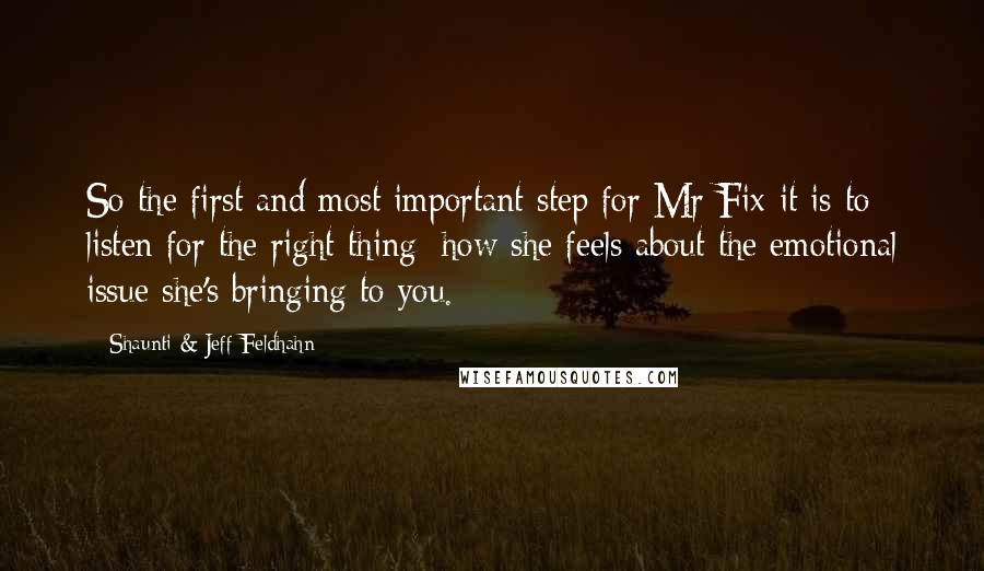 Shaunti & Jeff Feldhahn quotes: So the first and most important step for Mr Fix-it is to listen for the right thing: how she feels about the emotional issue she's bringing to you.