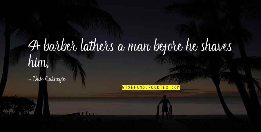 Shaves Quotes By Dale Carnegie: A barber lathers a man before he shaves